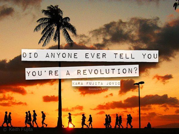 You're a revolution