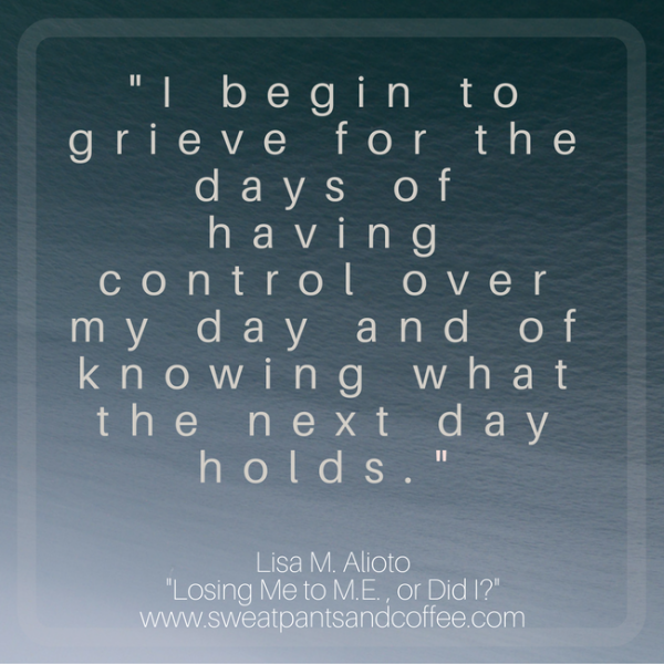 """I begin to grieve for the days of having control over my day and of knowing what the next day holds."""