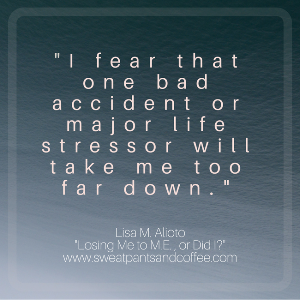 """I fear that one bad accident or major life stressor will take me too far down."""