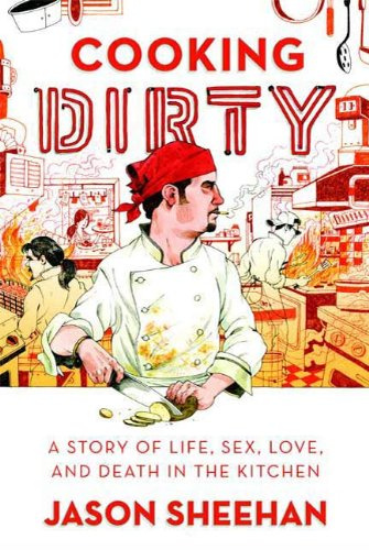 Cooking Dirty A Story of Life, Sex, Love and Death in the Kitchen by Jason Sheehan