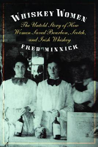 Whiskey Women The Untold Story of How Women Saved Bourbon, Scotch, and Irish Whiskey by Fred Minnick