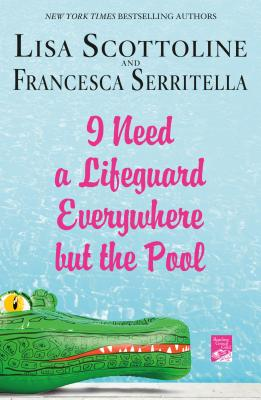 I Need a Lifeguard Everywhere but the Pool - Lisa Scottoline & Francesca Serritella