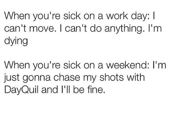 5-sick-on-a-workday-sick-on-a-weekend-chase-shots-with-Dayquil-gonna-be-fine-meme